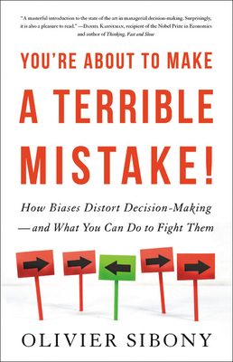 You're About to Make a Terrible Mistake by Olivier Sibony