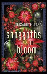 Shoggoths in Bloom and Other Stories by Elizabeth Bear